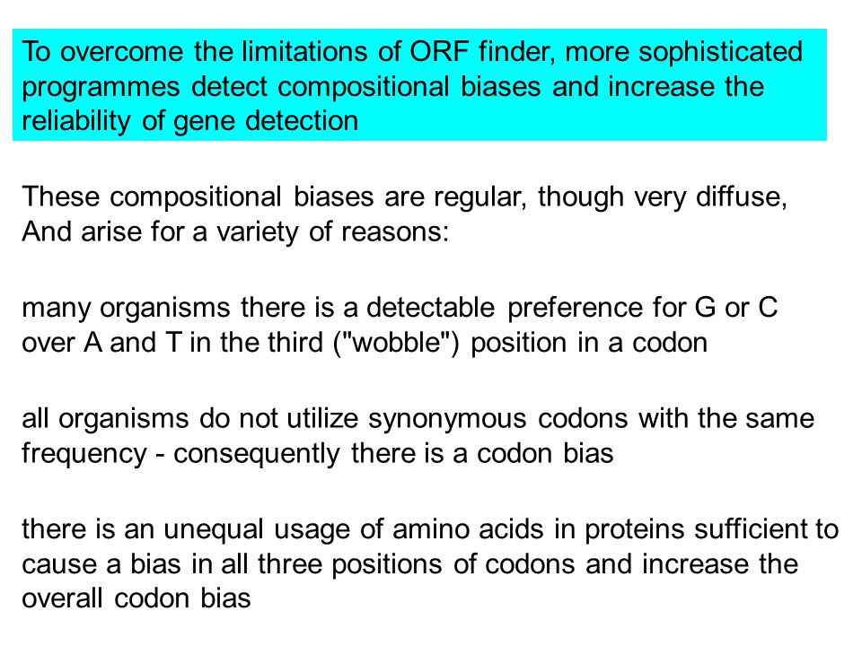 To overcome the limitations of ORF finder, more sophisticated programmes detect compositional biases and increase the reliability of gene detection These compositional biases are regular, though very diffuse, And arise for a variety of reasons: many organisms there is a detectable preference for G or C over A and T in the third ( wobble ) position in a codon all organisms do not utilize synonymous codons with the same frequency - consequently there is a codon bias there is an unequal usage of amino acids in proteins sufficient to cause a bias in all three positions of codons and increase the overall codon bias