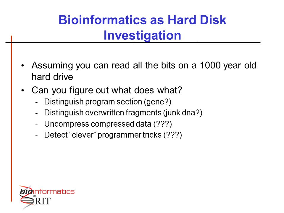 Bioinformatics as Hard Disk Investigation Assuming you can read all the bits on a 1000 year old hard drive Can you figure out what does what? - Distin