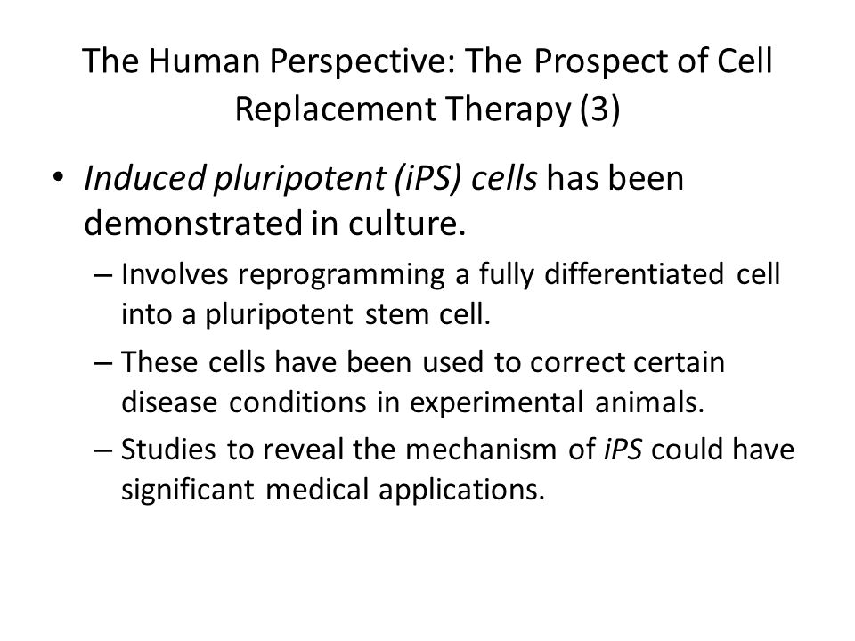 The Human Perspective: The Prospect of Cell Replacement Therapy (3) Induced pluripotent (iPS) cells has been demonstrated in culture. – Involves repro