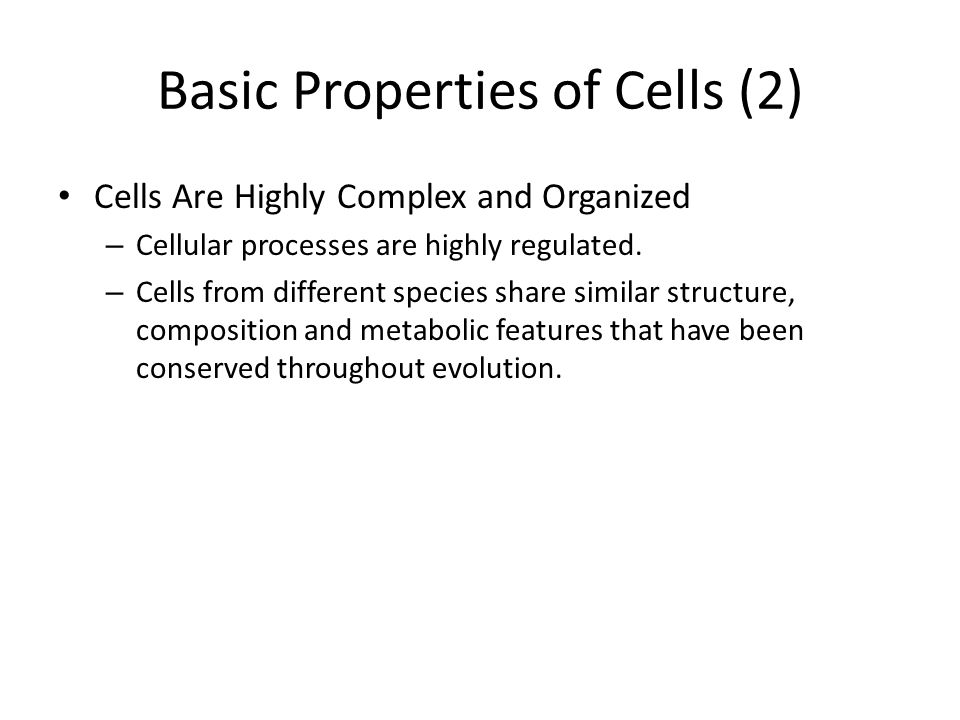 Basic Properties of Cells (2) Cells Are Highly Complex and Organized – Cellular processes are highly regulated. – Cells from different species share s
