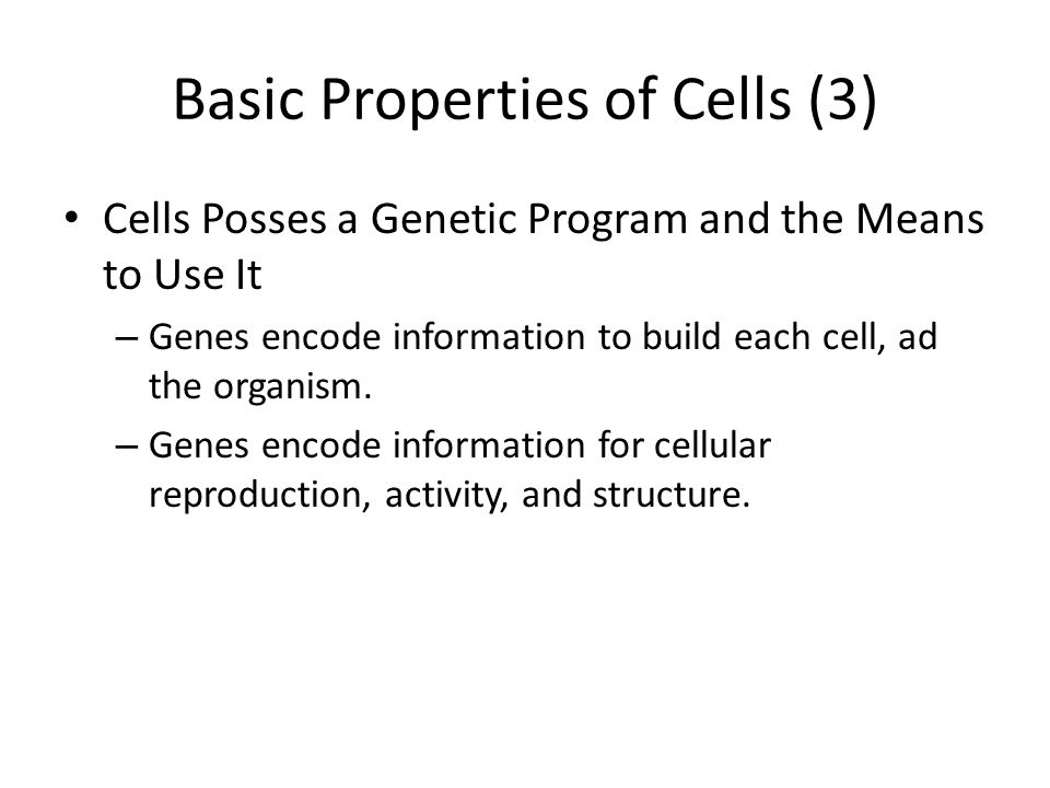 Basic Properties of Cells (3) Cells Posses a Genetic Program and the Means to Use It – Genes encode information to build each cell, ad the organism. –