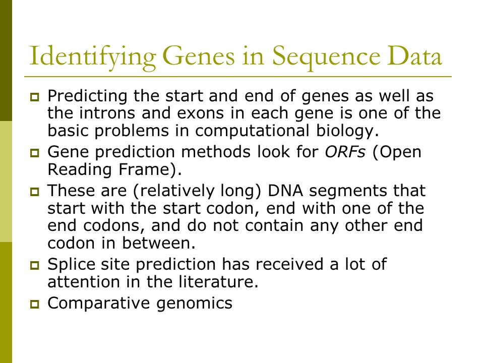 Identifying Genes in Sequence Data  Predicting the start and end of genes as well as the introns and exons in each gene is one of the basic problems in computational biology.
