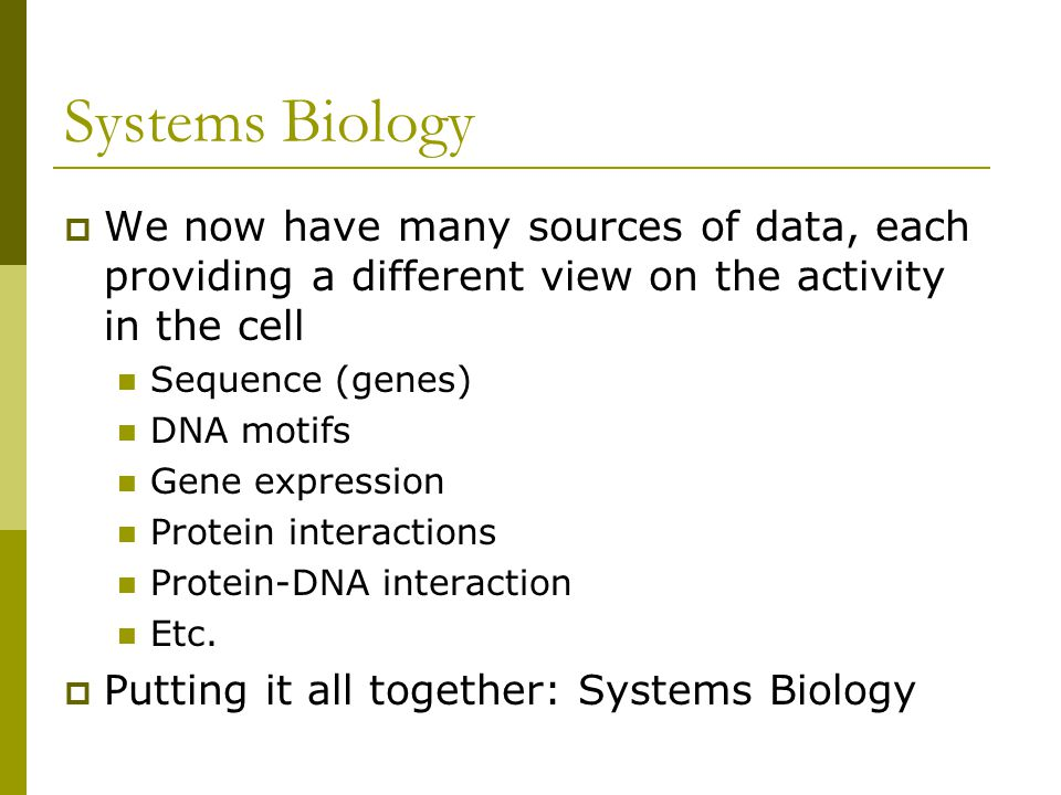 Systems Biology  We now have many sources of data, each providing a different view on the activity in the cell Sequence (genes) DNA motifs Gene expression Protein interactions Protein-DNA interaction Etc.