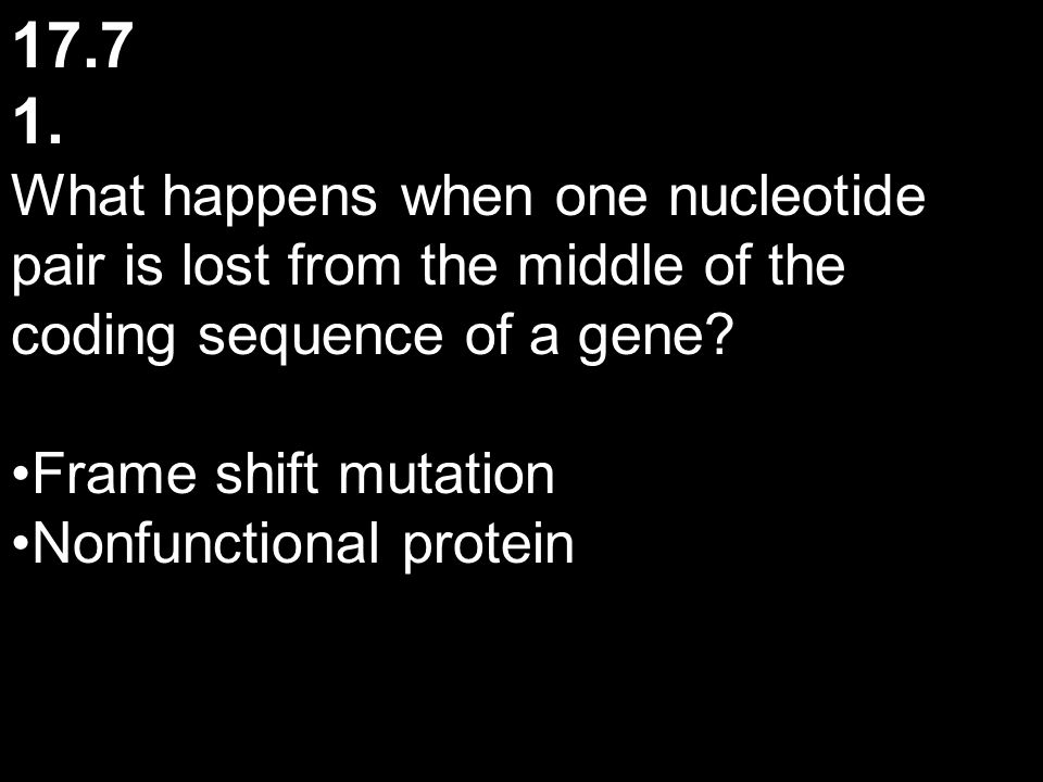 17.7 1. What happens when one nucleotide pair is lost from the middle of the coding sequence of a gene? Frame shift mutation Nonfunctional protein