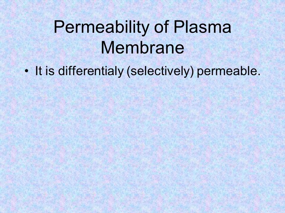Permeability of Plasma Membrane It is differentialy (selectively) permeable.