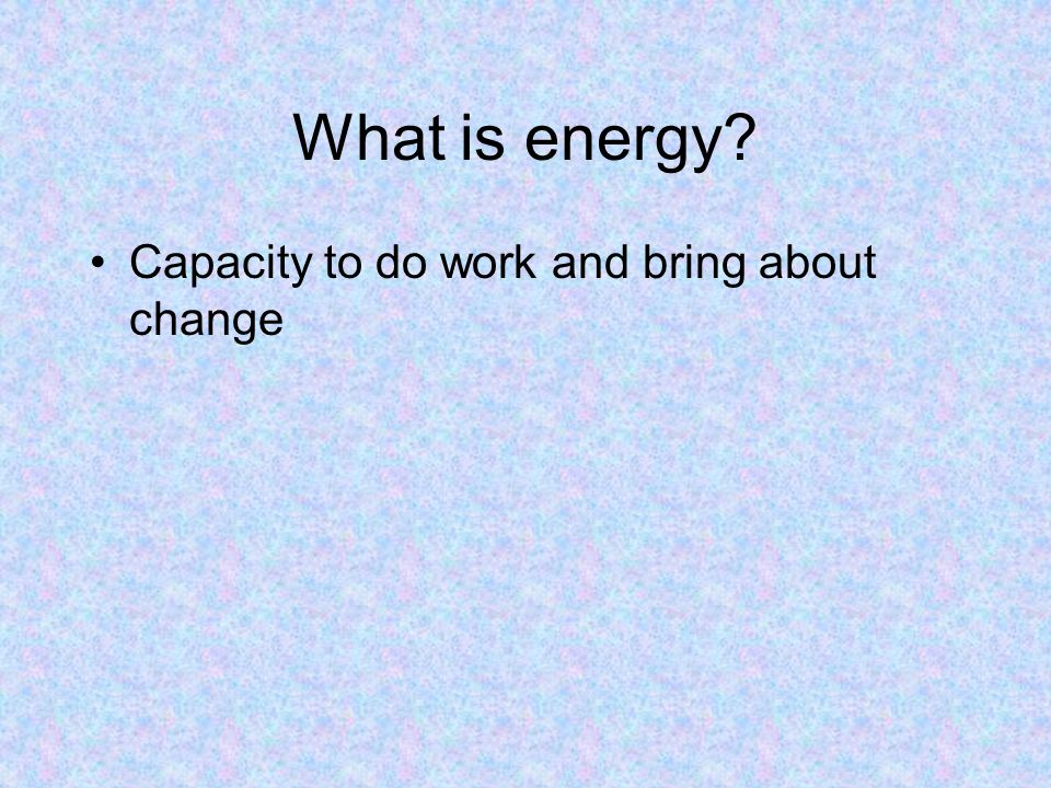 What is energy Capacity to do work and bring about change