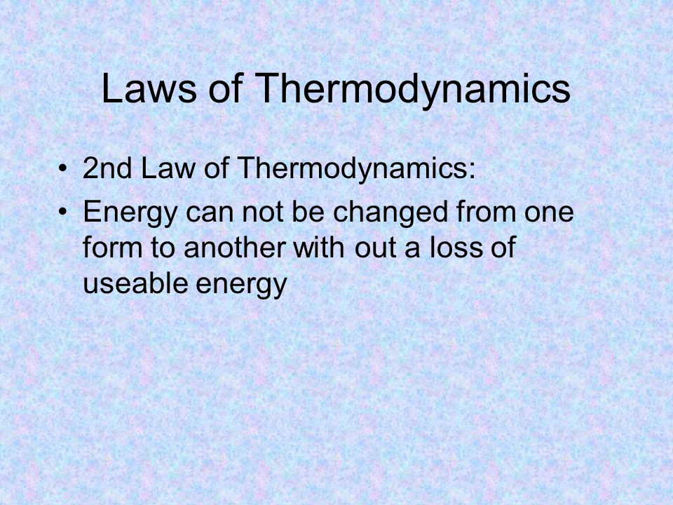 Laws of Thermodynamics 2nd Law of Thermodynamics: Energy can not be changed from one form to another with out a loss of useable energy