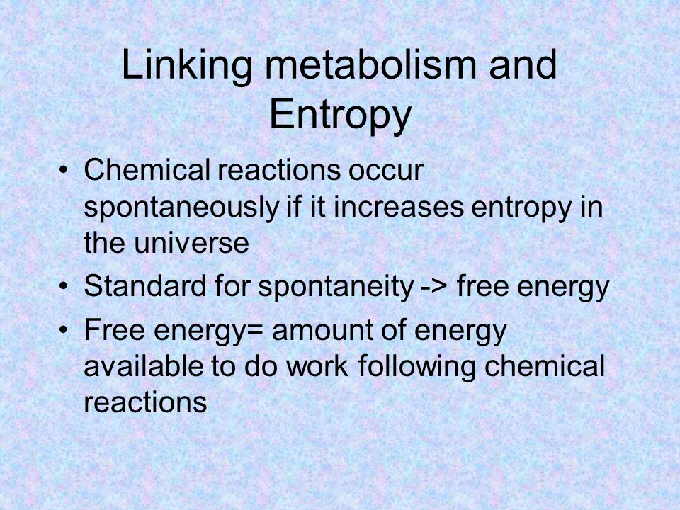 Linking metabolism and Entropy Chemical reactions occur spontaneously if it increases entropy in the universe Standard for spontaneity -> free energy Free energy= amount of energy available to do work following chemical reactions