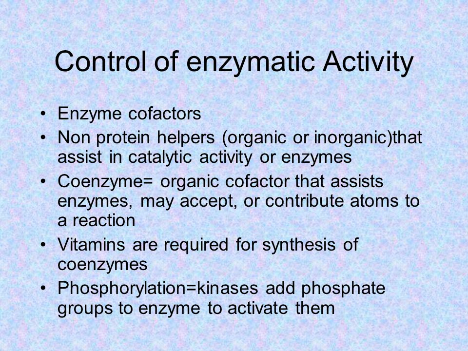 Control of enzymatic Activity Enzyme cofactors Non protein helpers (organic or inorganic)that assist in catalytic activity or enzymes Coenzyme= organic cofactor that assists enzymes, may accept, or contribute atoms to a reaction Vitamins are required for synthesis of coenzymes Phosphorylation=kinases add phosphate groups to enzyme to activate them