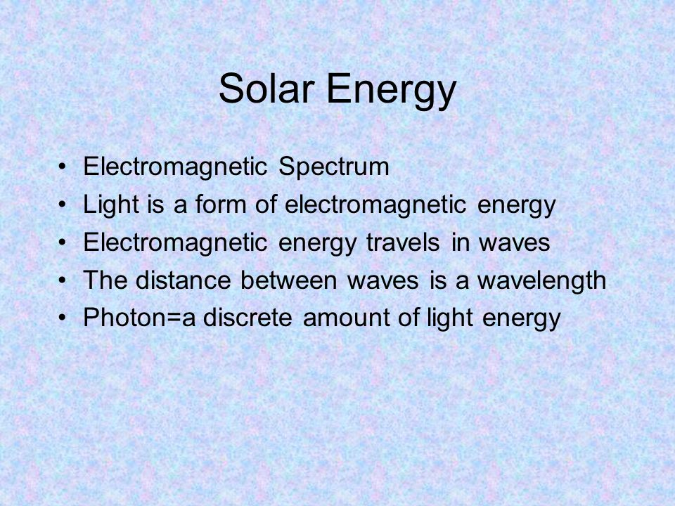 Solar Energy Electromagnetic Spectrum Light is a form of electromagnetic energy Electromagnetic energy travels in waves The distance between waves is a wavelength Photon=a discrete amount of light energy