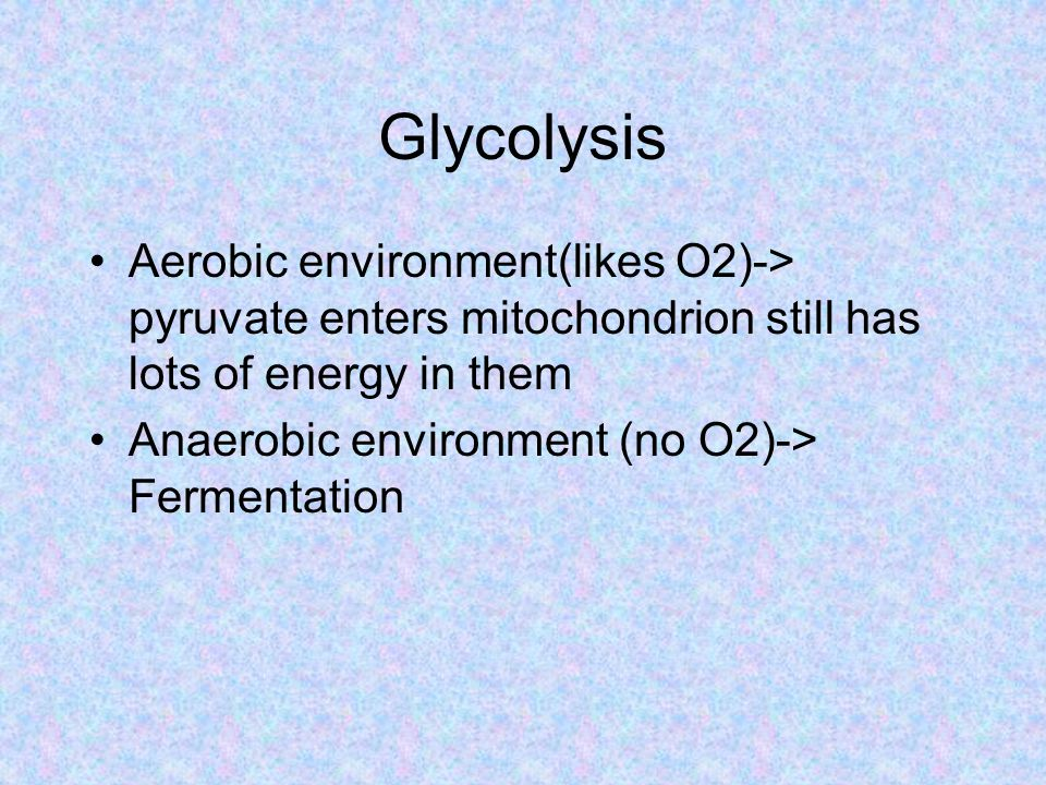 Glycolysis Aerobic environment(likes O2)-> pyruvate enters mitochondrion still has lots of energy in them Anaerobic environment (no O2)-> Fermentation