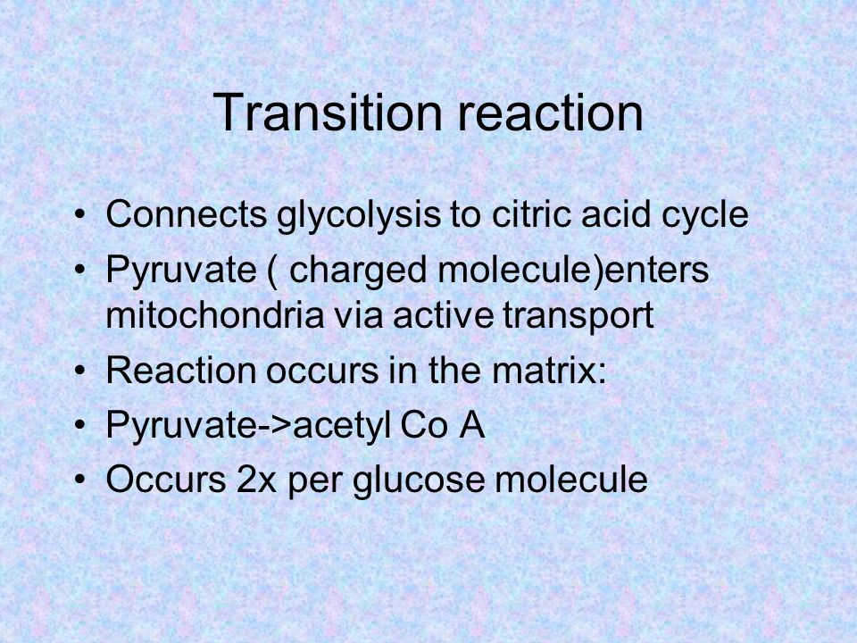 Transition reaction Connects glycolysis to citric acid cycle Pyruvate ( charged molecule)enters mitochondria via active transport Reaction occurs in the matrix: Pyruvate->acetyl Co A Occurs 2x per glucose molecule