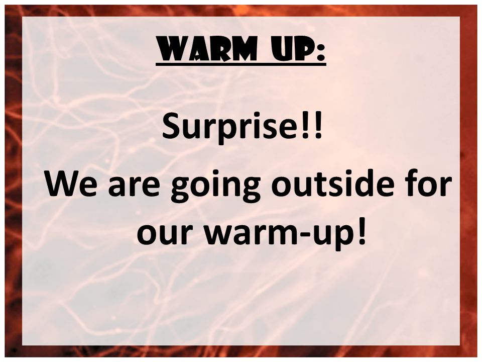 WARM UP: Surprise!! We are going outside for our warm-up!