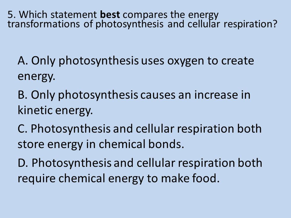 5. Which statement best compares the energy transformations of photosynthesis and cellular respiration? A. Only photosynthesis uses oxygen to create e