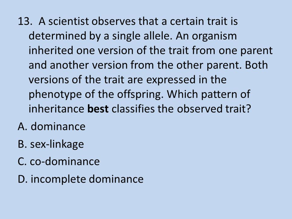 13. A scientist observes that a certain trait is determined by a single allele. An organism inherited one version of the trait from one parent and ano