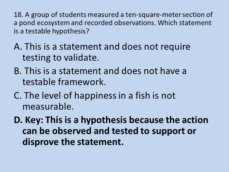 18. A group of students measured a ten-square-meter section of a pond ecosystem and recorded observations. Which statement is a testable hypothesis? A