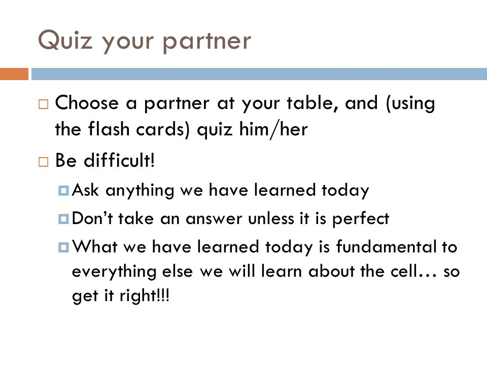 Quiz your partner  Choose a partner at your table, and (using the flash cards) quiz him/her  Be difficult!  Ask anything we have learned today  Do