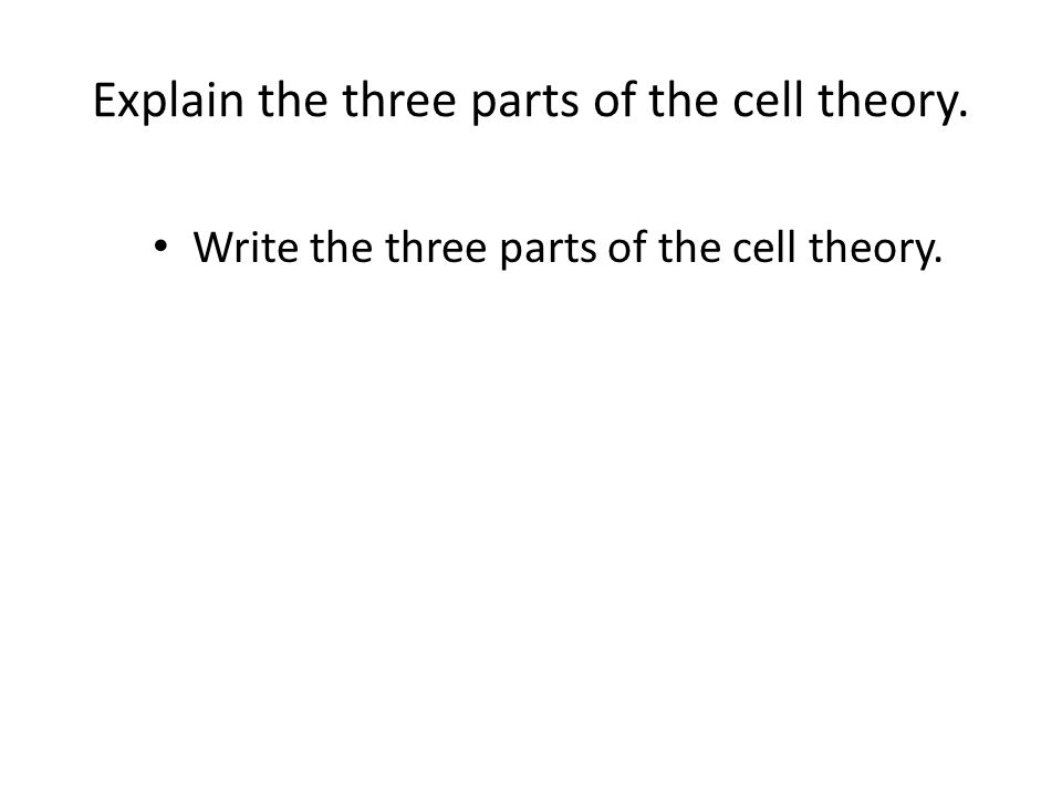 Explain the three parts of the cell theory. Write the three parts of the cell theory.