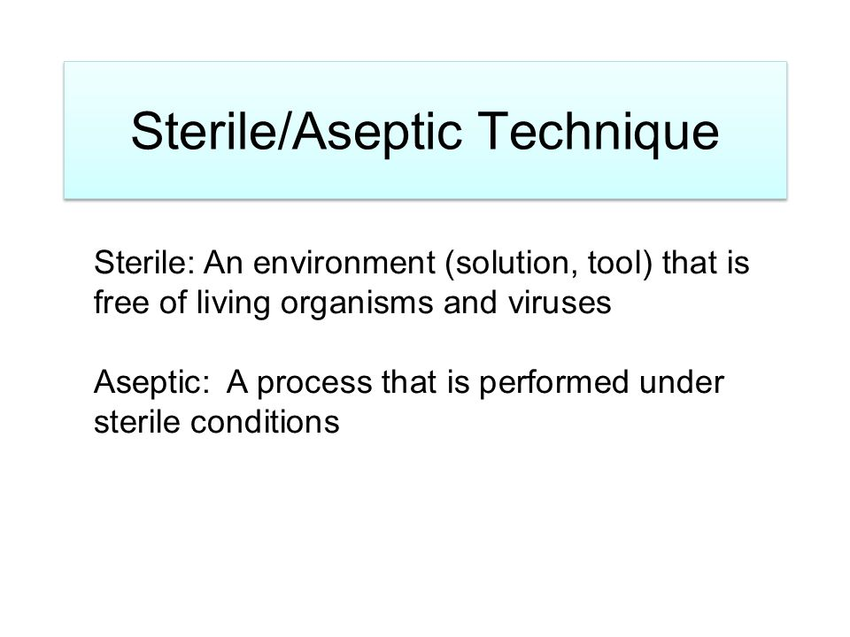 Sterile/Aseptic Technique Sterile: An environment (solution, tool) that is free of living organisms and viruses Aseptic: A process that is performed under sterile conditions