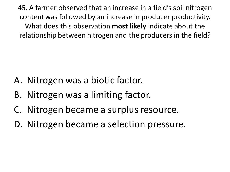 45. A farmer observed that an increase in a field's soil nitrogen content was followed by an increase in producer productivity. What does this observa