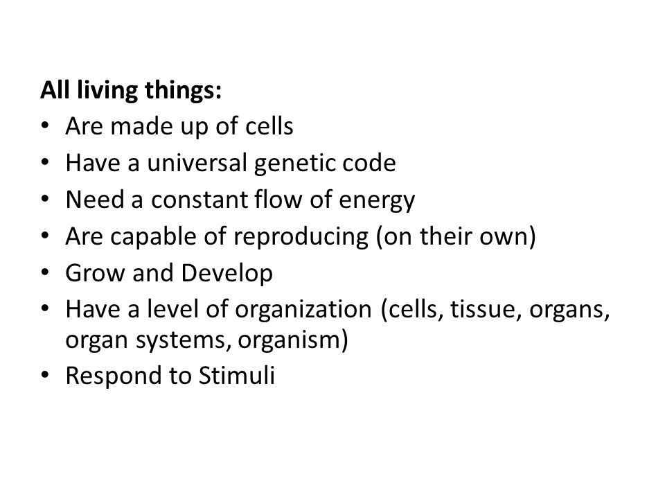 All living things: Are made up of cells Have a universal genetic code Need a constant flow of energy Are capable of reproducing (on their own) Grow an