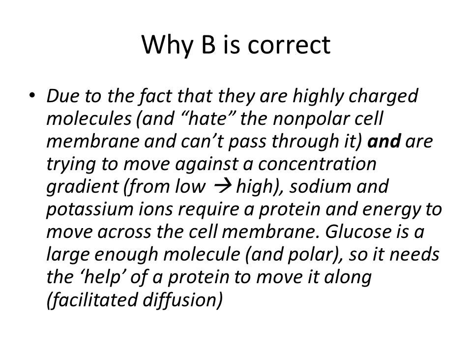 "Why B is correct Due to the fact that they are highly charged molecules (and ""hate"" the nonpolar cell membrane and can't pass through it) and are tryi"
