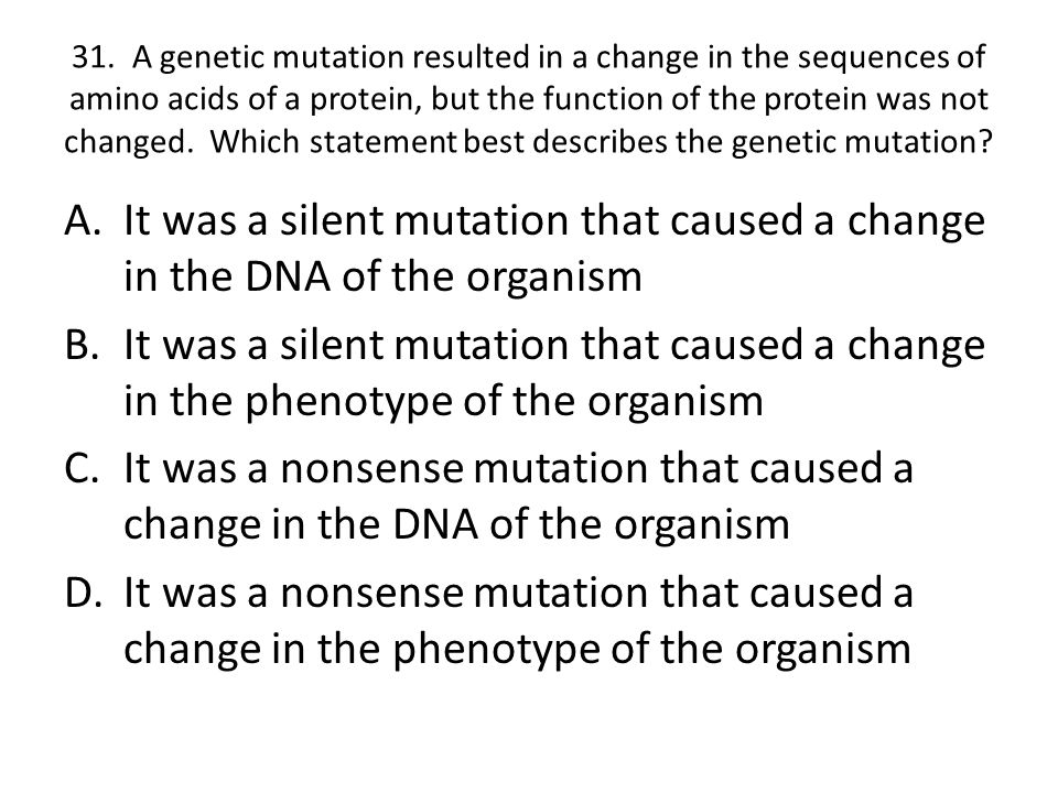 31. A genetic mutation resulted in a change in the sequences of amino acids of a protein, but the function of the protein was not changed. Which state
