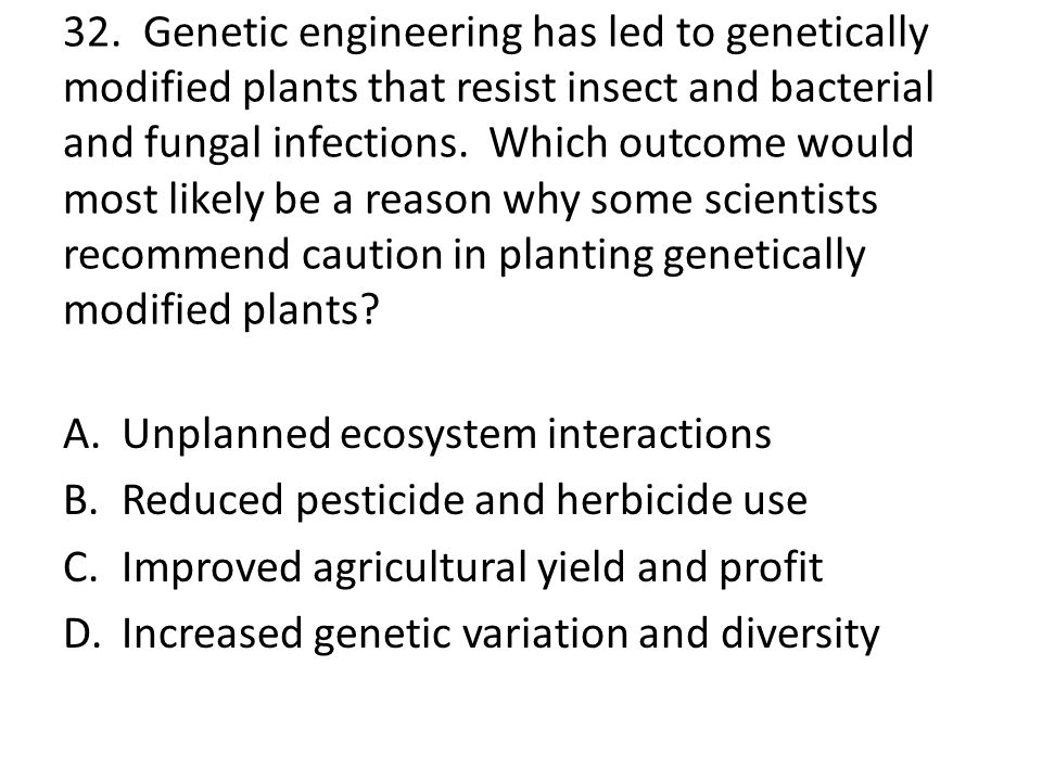 32. Genetic engineering has led to genetically modified plants that resist insect and bacterial and fungal infections. Which outcome would most likely