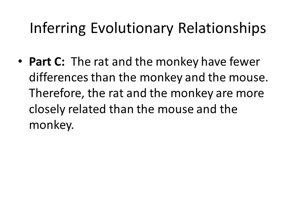 Inferring Evolutionary Relationships Part C: The rat and the monkey have fewer differences than the monkey and the mouse. Therefore, the rat and the m