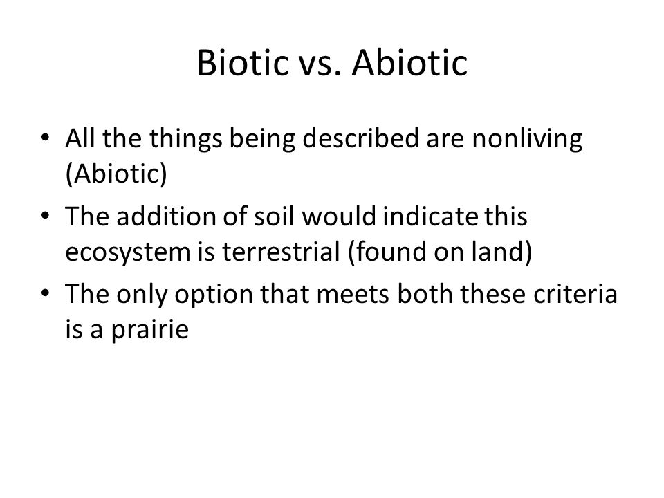Biotic vs. Abiotic All the things being described are nonliving (Abiotic) The addition of soil would indicate this ecosystem is terrestrial (found on