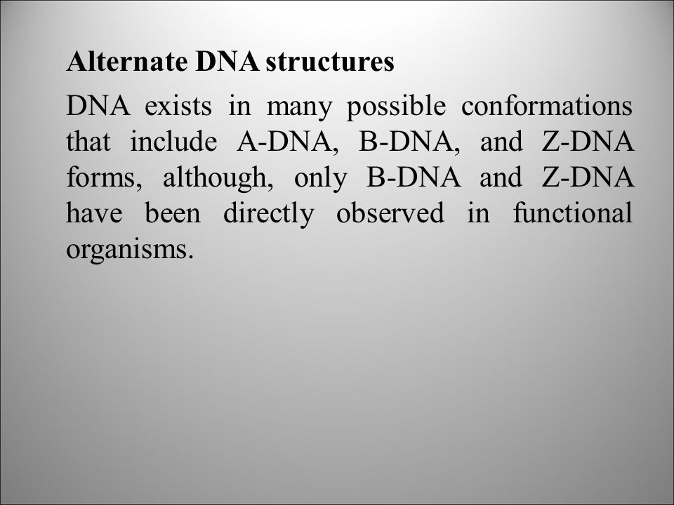 Alternate DNA structures DNA exists in many possible conformations that include A-DNA, B-DNA, and Z-DNA forms, although, only B-DNA and Z-DNA have been directly observed in functional organisms.