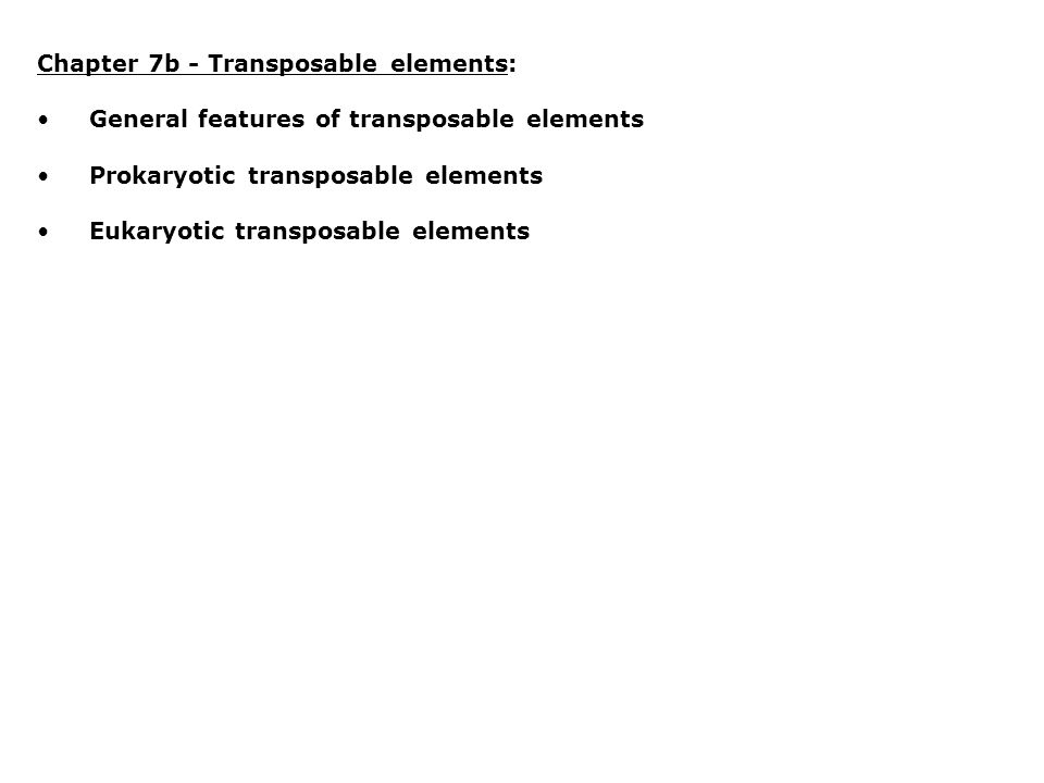 Chapter 7b - Transposable elements: General features of transposable elements Prokaryotic transposable elements Eukaryotic transposable elements