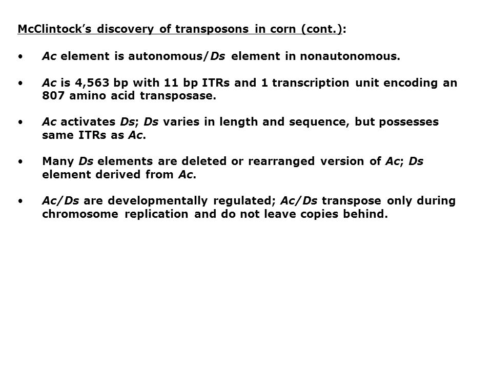 McClintock's discovery of transposons in corn (cont.): Ac element is autonomous/Ds element in nonautonomous. Ac is 4,563 bp with 11 bp ITRs and 1 tran