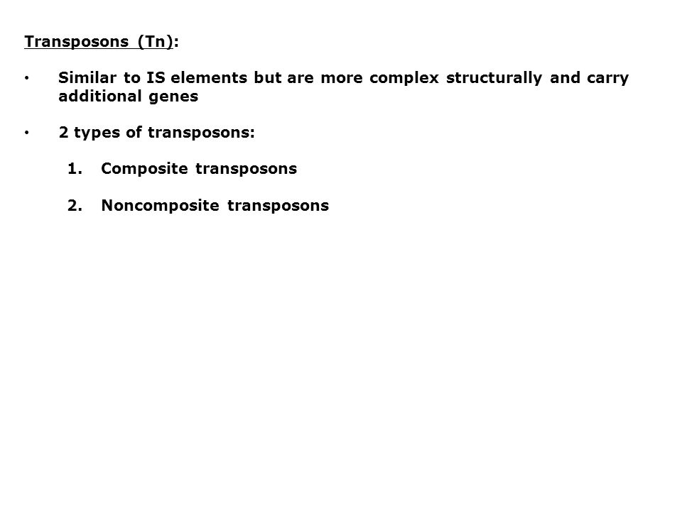 Transposons (Tn): Similar to IS elements but are more complex structurally and carry additional genes 2 types of transposons: 1.Composite transposons 2.Noncomposite transposons