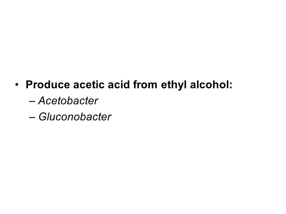 Produce acetic acid from ethyl alcohol: –Acetobacter –Gluconobacter