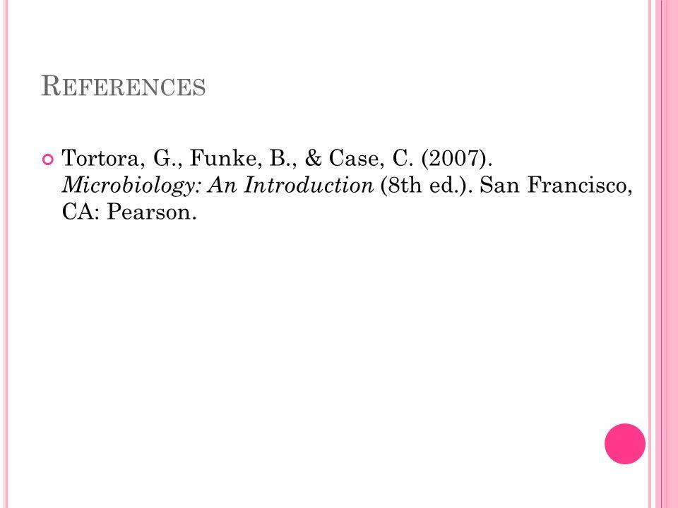 R EFERENCES Tortora, G., Funke, B., & Case, C. (2007). Microbiology: An Introduction (8th ed.). San Francisco, CA: Pearson.