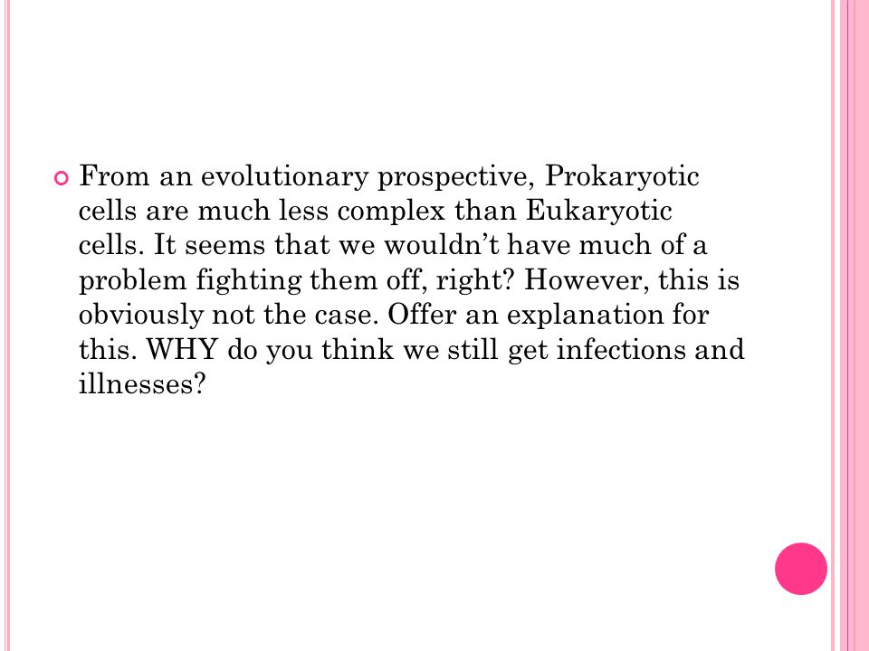 From an evolutionary prospective, Prokaryotic cells are much less complex than Eukaryotic cells. It seems that we wouldn't have much of a problem figh