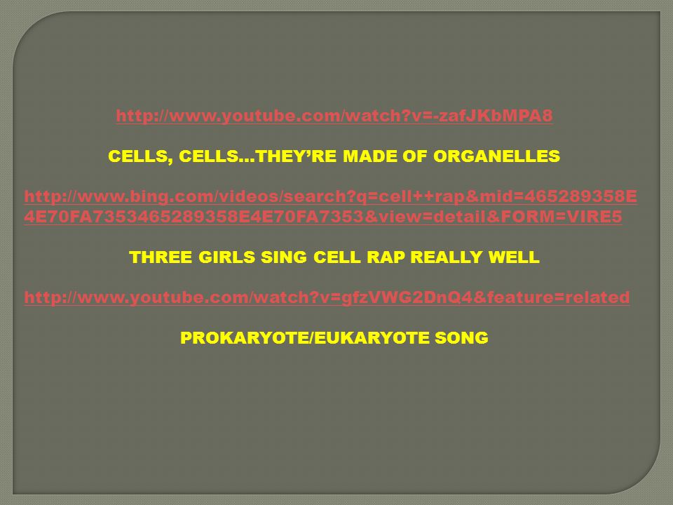 http://www.youtube.com/watch?v=-zafJKbMPA8 CELLS, CELLS…THEY'RE MADE OF ORGANELLES http://www.bing.com/videos/search?q=cell++rap&mid=465289358E 4E70FA7353465289358E4E70FA7353&view=detail&FORM=VIRE5 THREE GIRLS SING CELL RAP REALLY WELL http://www.youtube.com/watch?v=gfzVWG2DnQ4&feature=related PROKARYOTE/EUKARYOTE SONG
