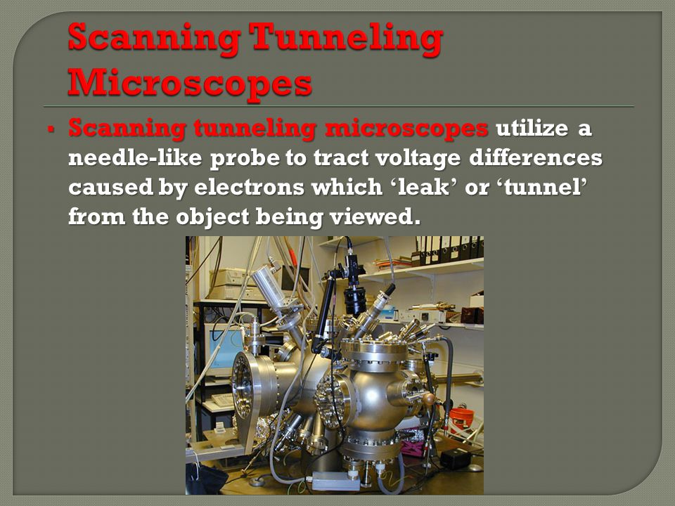  Scanning tunneling microscopes utilize a needle-like probe to tract voltage differences caused by electrons which ' leak ' or ' tunnel ' from the object being viewed.