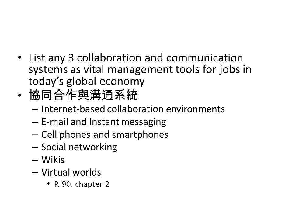 List any 3 collaboration and communication systems as vital management tools for jobs in today's global economy 協同合作與溝通系統 – Internet-based collaboration environments – E-mail and Instant messaging – Cell phones and smartphones – Social networking – Wikis – Virtual worlds P.