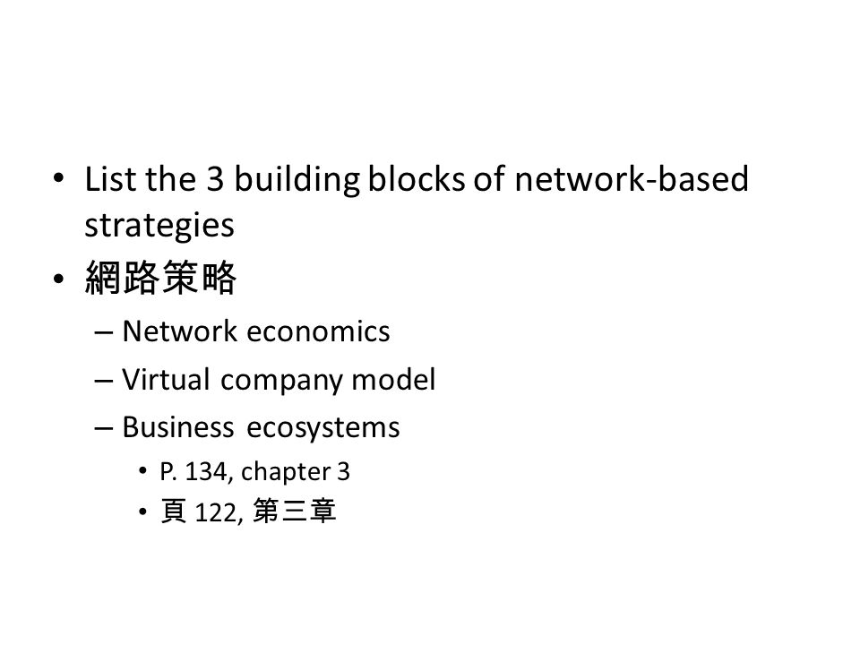 List the 3 building blocks of network-based strategies 網路策略 – Network economics – Virtual company model – Business ecosystems P. 134, chapter 3 頁 122,