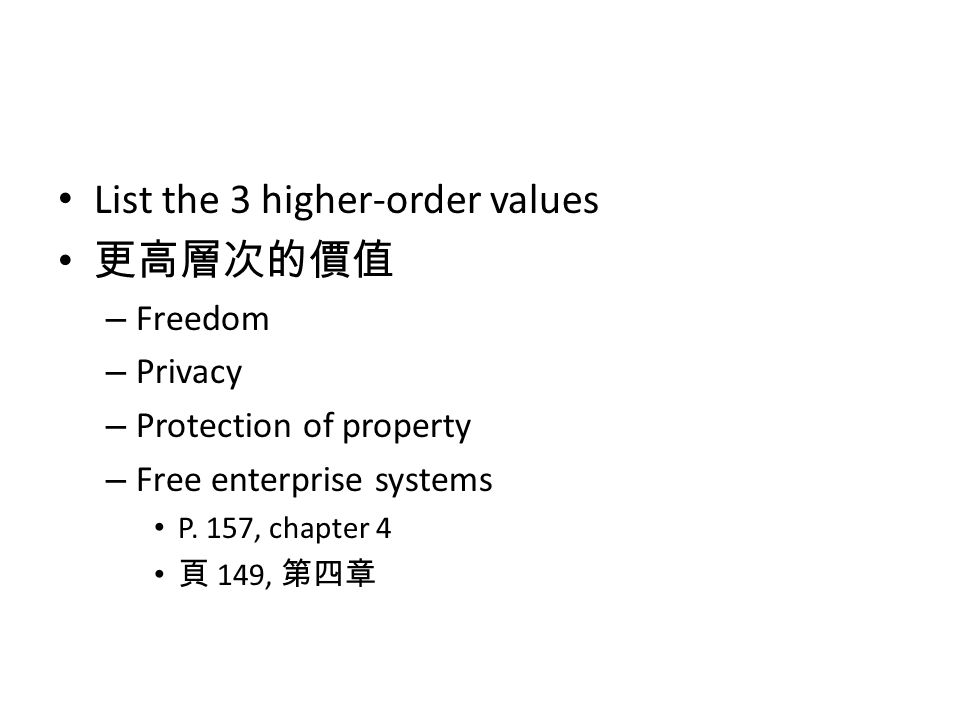 List the 3 higher-order values 更高層次的價值 – Freedom – Privacy – Protection of property – Free enterprise systems P. 157, chapter 4 頁 149, 第四章
