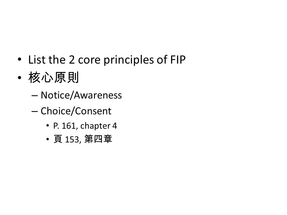 List the 2 core principles of FIP 核心原則 – Notice/Awareness – Choice/Consent P. 161, chapter 4 頁 153, 第四章