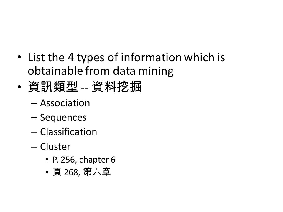 List the 4 types of information which is obtainable from data mining 資訊類型 -- 資料挖掘 – Association – Sequences – Classification – Cluster P.