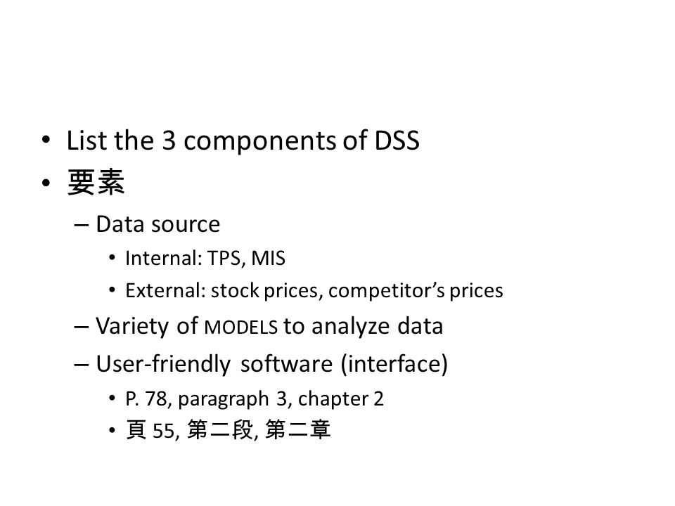 List the 3 components of DSS 要素 – Data source Internal: TPS, MIS External: stock prices, competitor's prices – Variety of MODELS to analyze data – Use