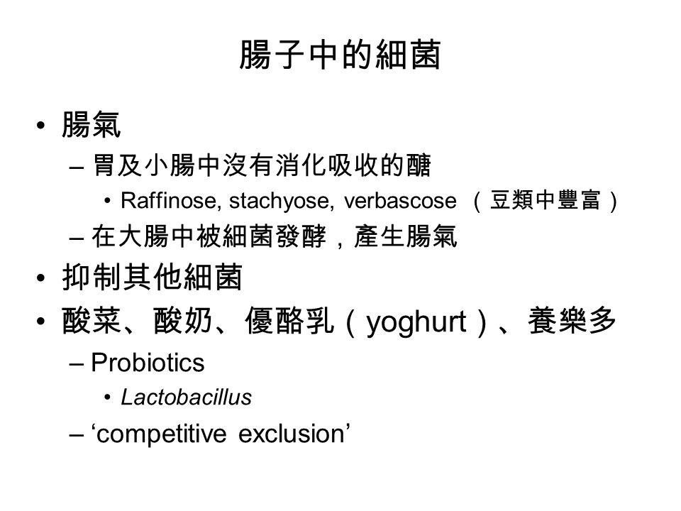 腸子中的細菌 腸氣 – 胃及小腸中沒有消化吸收的醣 Raffinose, stachyose, verbascose (豆類中豐富) – 在大腸中被細菌發酵,產生腸氣 抑制其他細菌 酸菜、酸奶、優酪乳( yoghurt )、養樂多 –Probiotics Lactobacillus –'competitive exclusion'
