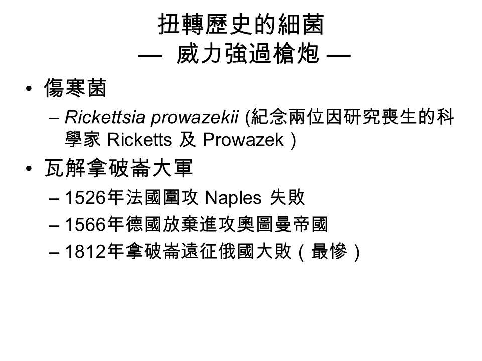 扭轉歷史的細菌 — 威力強過槍炮 — 傷寒菌 –Rickettsia prowazekii ( 紀念兩位因研究喪生的科 學家 Ricketts 及 Prowazek ) 瓦解拿破崙大軍 –1526 年法國圍攻 Naples 失敗 –1566 年德國放棄進攻奧圖曼帝國 –1812 年拿破崙遠征俄國大敗(最慘)
