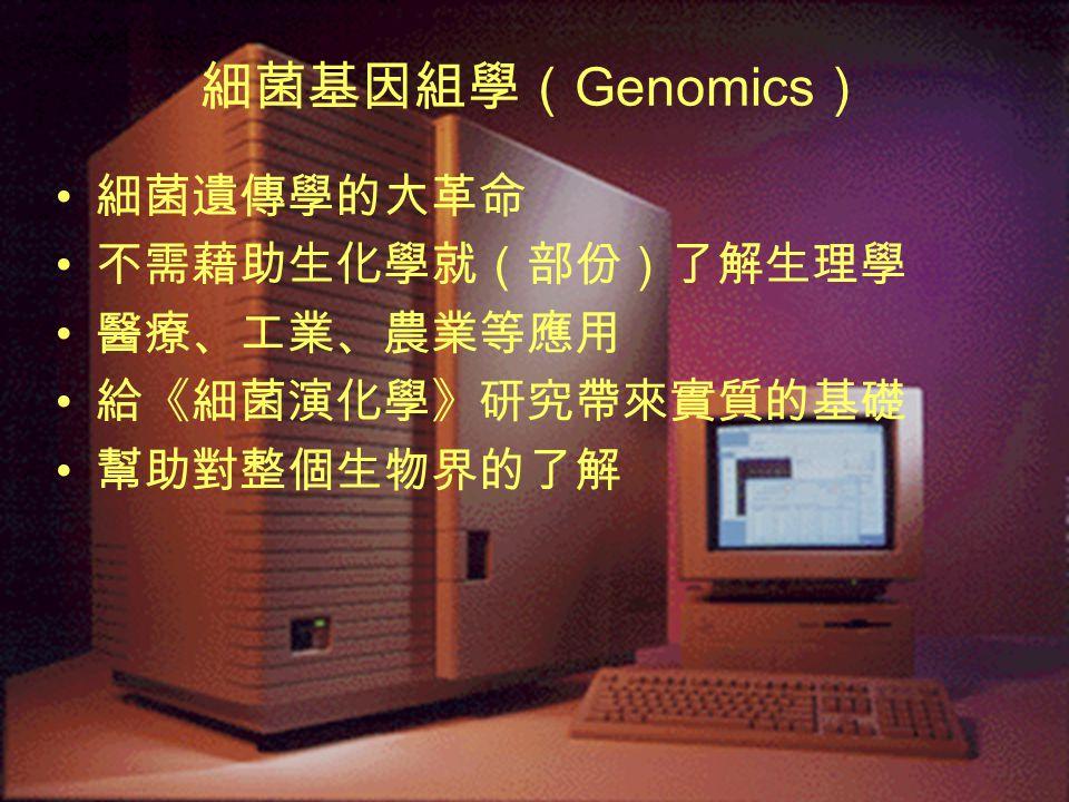 細菌基因組學( Genomics ) 細菌遺傳學的大革命 不需藉助生化學就(部份)了解生理學 醫療、工業、農業等應用 給《細菌演化學》研究帶來實質的基礎 幫助對整個生物界的了解