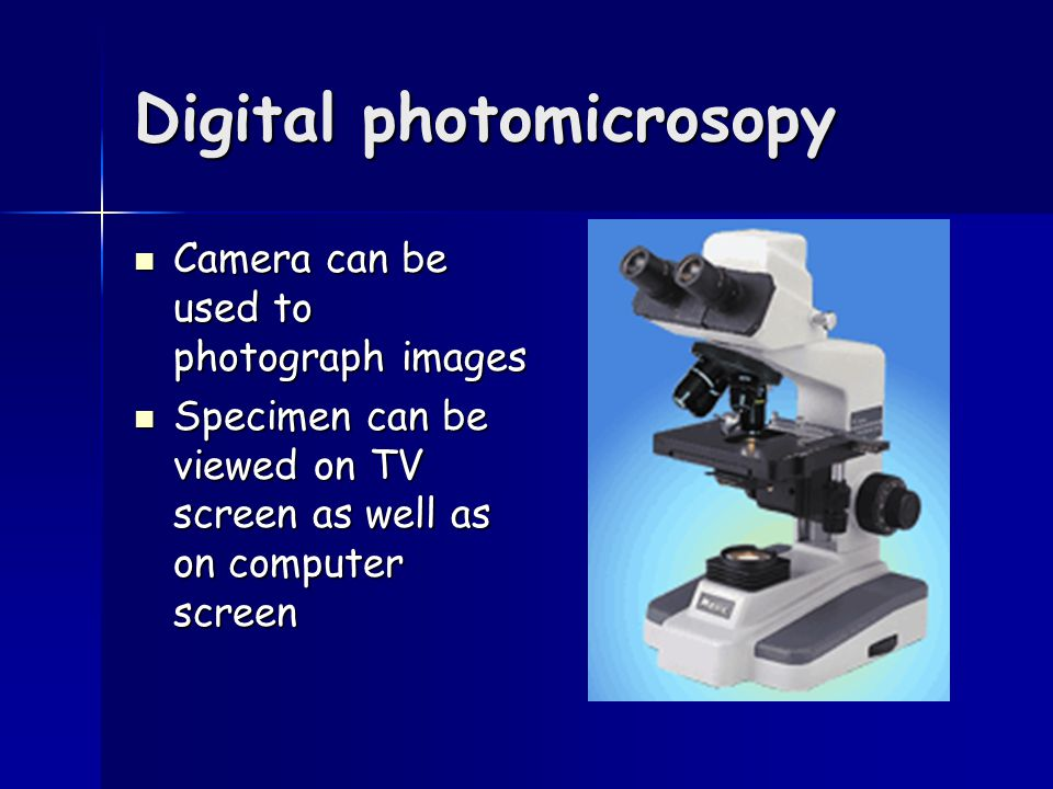 Digital photomicrosopy Camera can be used to photograph images Camera can be used to photograph images Specimen can be viewed on TV screen as well as on computer screen Specimen can be viewed on TV screen as well as on computer screen