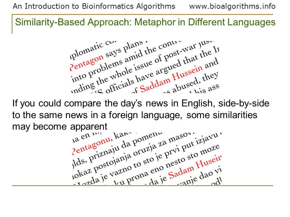 An Introduction to Bioinformatics Algorithmswww.bioalgorithms.info If you could compare the day's news in English, side-by-side to the same news in a foreign language, some similarities may become apparent Similarity-Based Approach: Metaphor in Different Languages